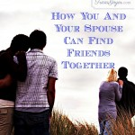 Friendships: How You And Your Spouse Can Find Friends Together