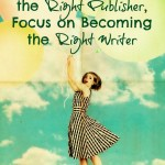 Instead of Looking for the Right Publisher, Focus on Becoming the Right Writer