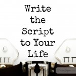 Write the Script to Your Life