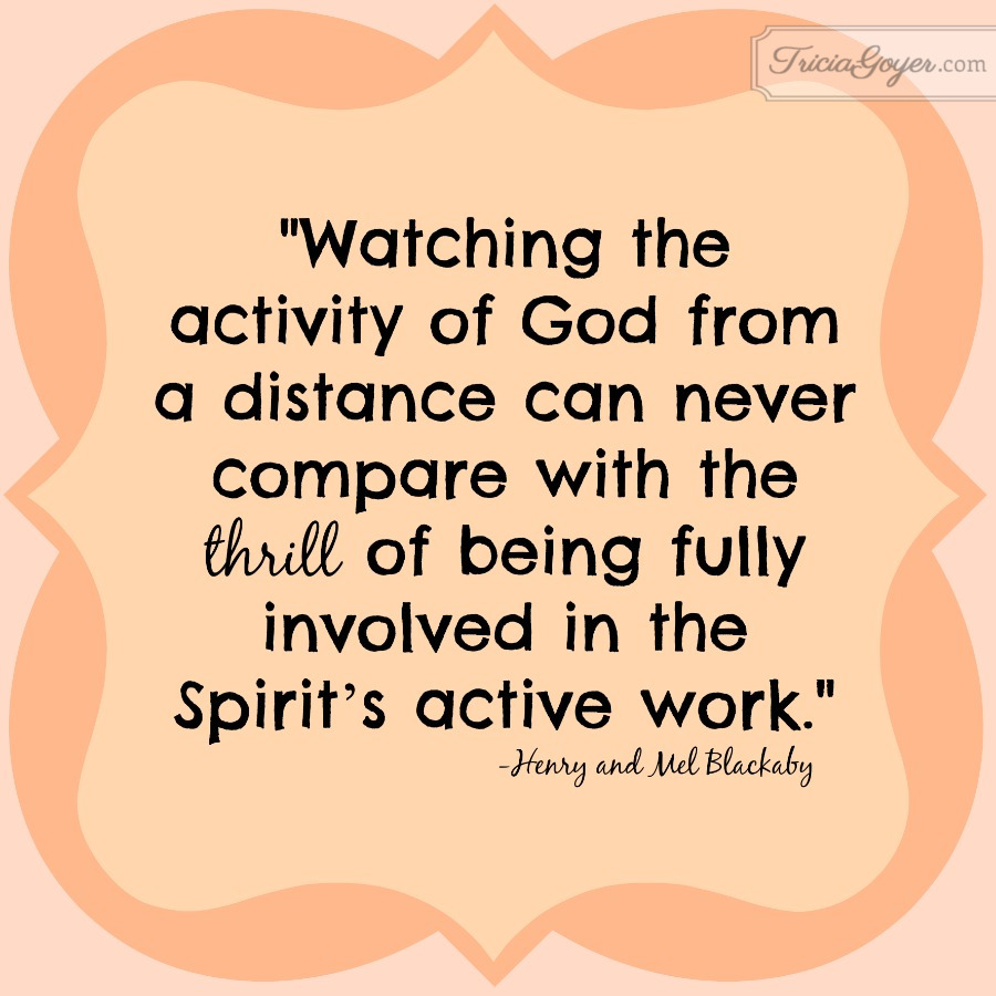 """Watching the activity of God from a distance can never compare with the thrill of being fully involved in the Spirit's active work."" - Henry and Mel Blackaby"