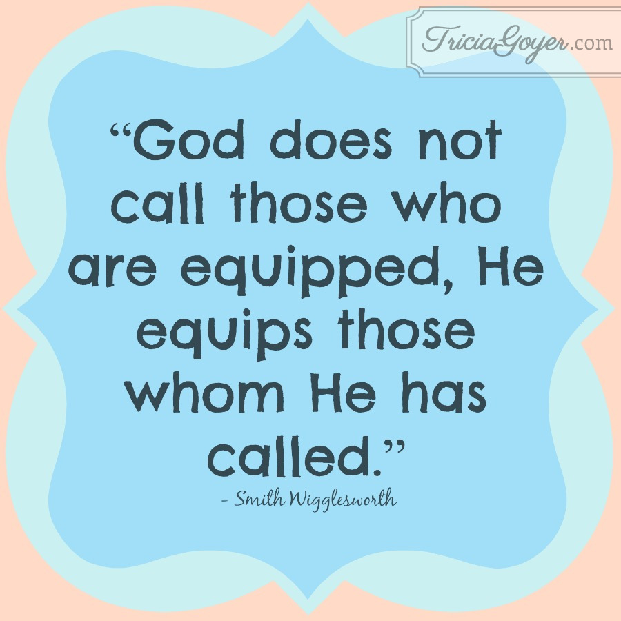 """God does not call those who are equipped, He equips those whom He has called."" - Sam Wigglesworth - TriciaGoyer.com"