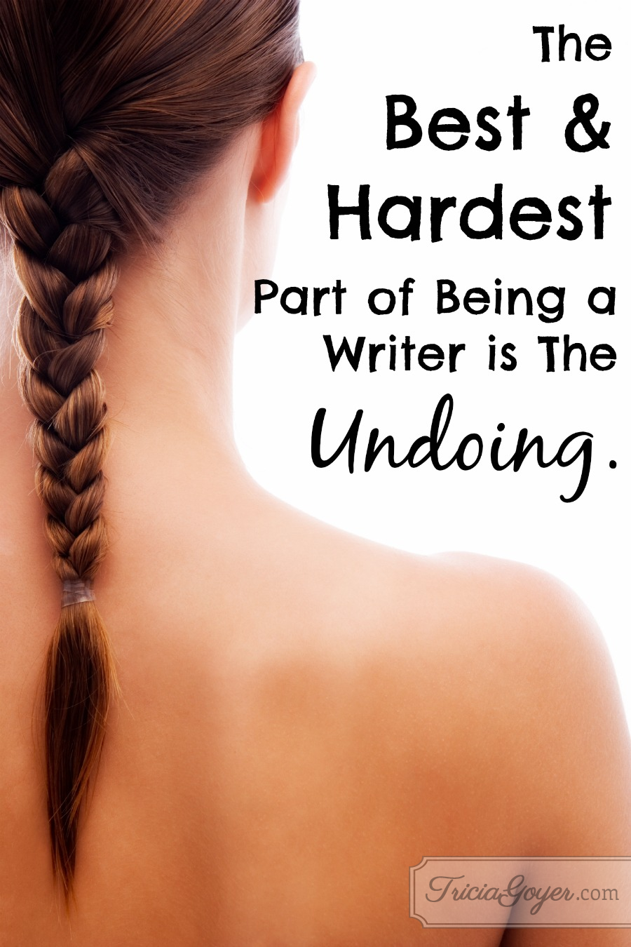 The Best and Hardest Part of Being a Writer is The Undoing. - TriciaGoyer.com
