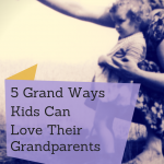 5 Grand Ways Kids Can Love Their Grandparents