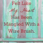 Sometimes I've Felt Like My Heart Has Been Mangled With a Wire Brush.