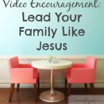 Video Encouragement: Lead Your Family Like Jesus