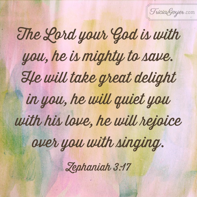 """The Lord your God is with you, he is mighty to save. He will take great delight in you, he will quiet you with his love, he will rejoice over you with singing."" - Zephaniah 3:17 - TriciaGoyer.com"