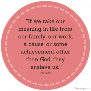 """If we take our meaning in life from out family, our work, a cause, or some achievement other than God, they enslave us."" - Tim Keller"