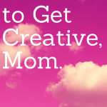 It's Time to Get Creative, Mom.