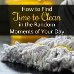 How to Find Time to Clean in the Random Moments of Your Day