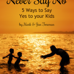 Never Say No | 5 Ways to Say Yes to your Kids {By Mark & Jan Foreman}