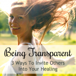 Being Transparent: 3 Ways To Invite Others Into Your Healing