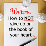 Writers: How to NOT give up on the book of your heart