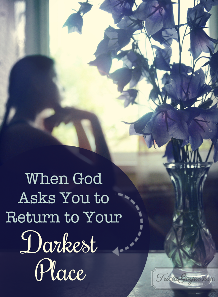 When God ask you to return to your darkest place, how should you respond? Learn more at TriciaGoyer.com