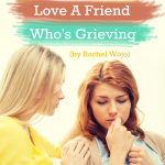 5 Simple Ways to Love A Friend Who's Grieving {by Rachel Wojo}