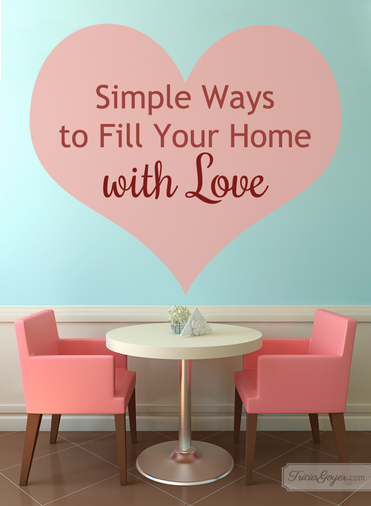 Simple ways to fill your home with love. triciagoyer.com