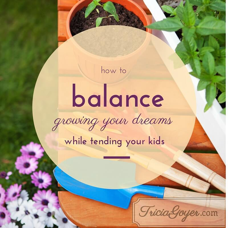 How to balance growing your dreams while tending to your dreams! triciagoyer.com