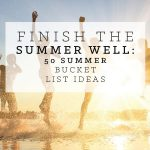 Finish the Summer Well: 50 Summer Bucket List Ideas for Kids