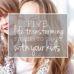 5 {Life-Transforming} Stories to Share with Your Kids