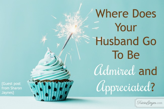 Where does your husband go to be admired and appreciated?