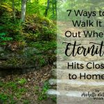 Walk it Out Stories: 7 Ways to Walk It Out When Eternity Hits Close to Home | Michelle Nietert