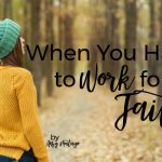 Walk it Out Stories: When You Have to Work for Faith | Amy Matayo