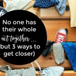 No one has their whole act together … but 3 ways to get closer