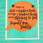 How to Write a Gazillion Books and Do a Gazillion Things While Listening to God and Keeping Your Sanity