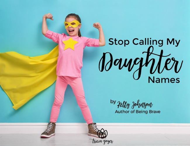 Stop calling my daughter names — encouragement from Kelly Johnson author of Being Brave