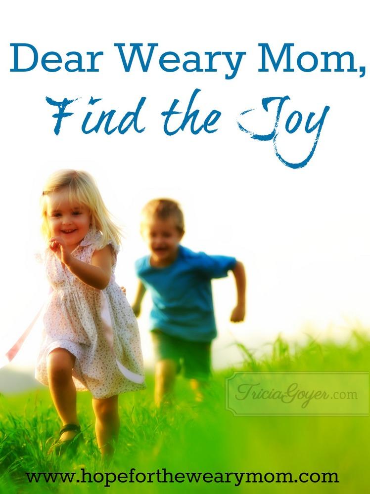 Dear Weary Mom, Find the Joy