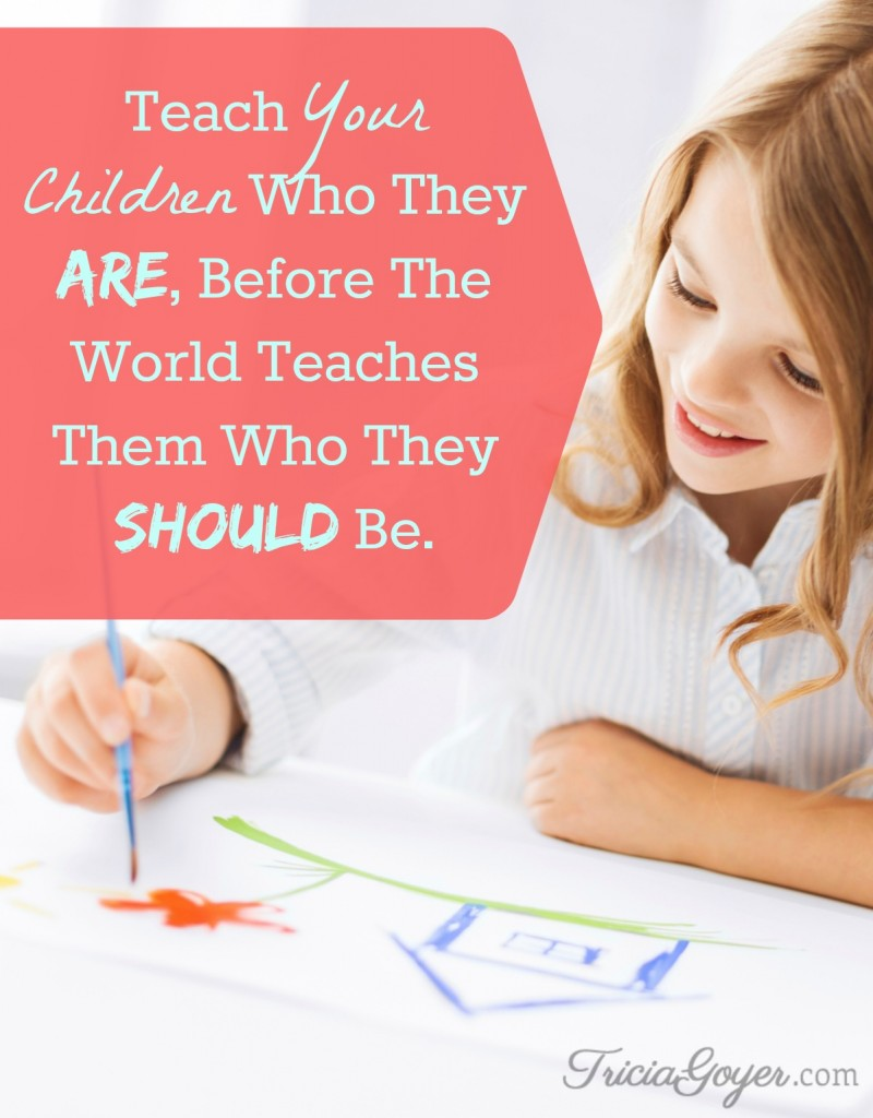 Teach Your Children Who They ARE, Before The World Teaches Them Who They Should Be. - TriciaGoyer.com