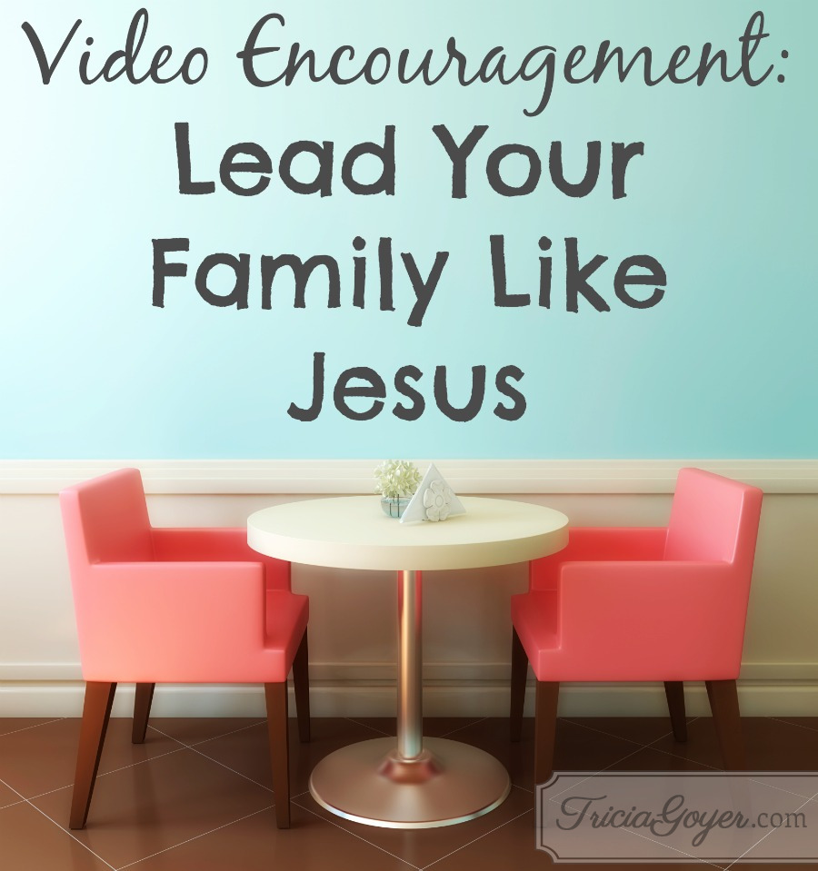 Video Encouragement: Lead Your Family Like Jesus - TriciaGoyer.com