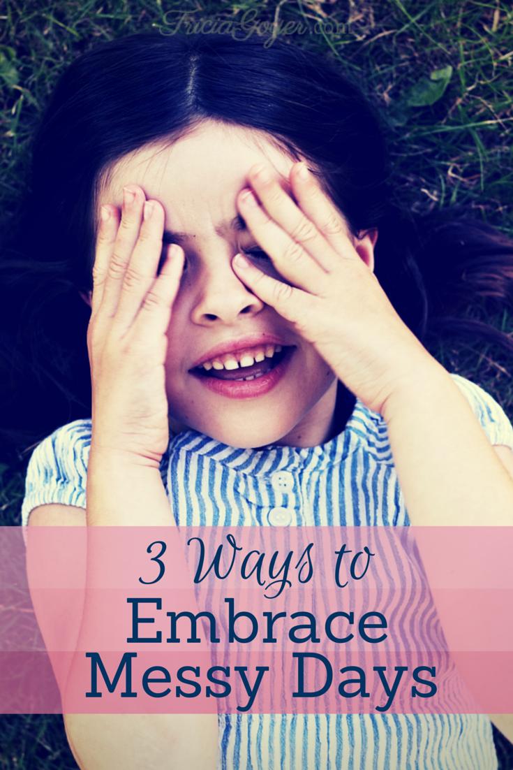 3 Ways to Embrace Messy Days - TriciaGoyer.com