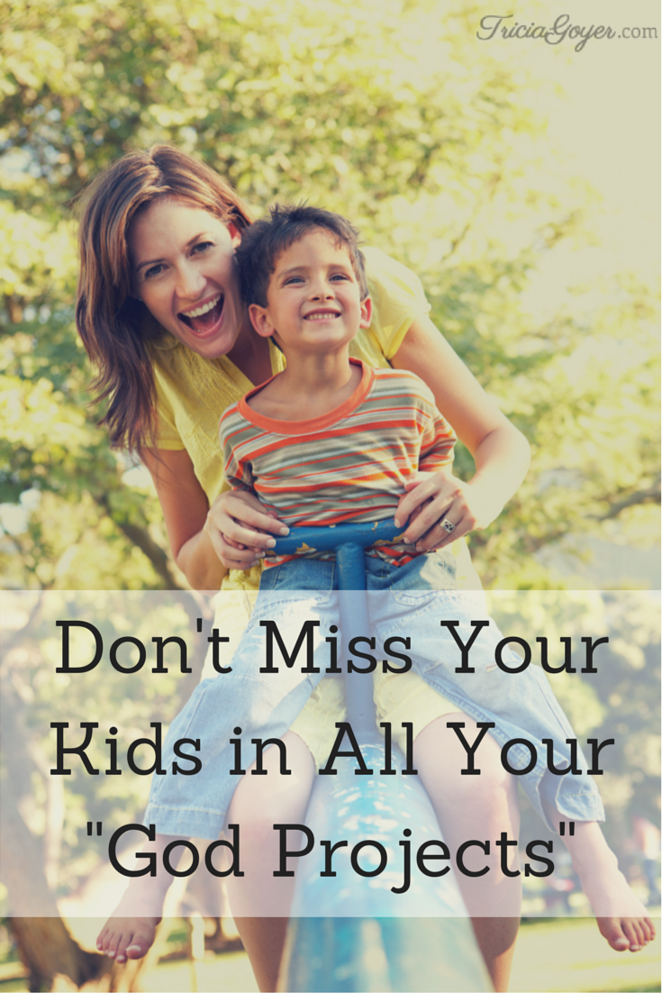 "Don't Miss Your Kids in All Your ""God Projects"" - TriciaGoyer.com"