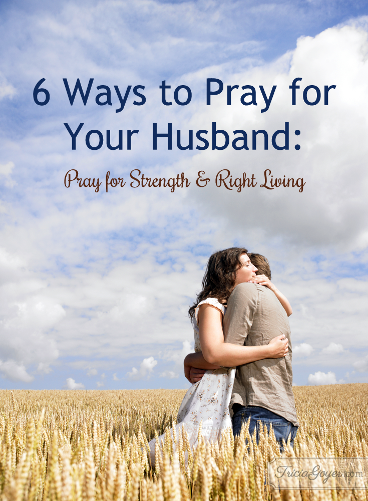 6 Ways to Pray for Your Husband: Pray for Strength & Right Living