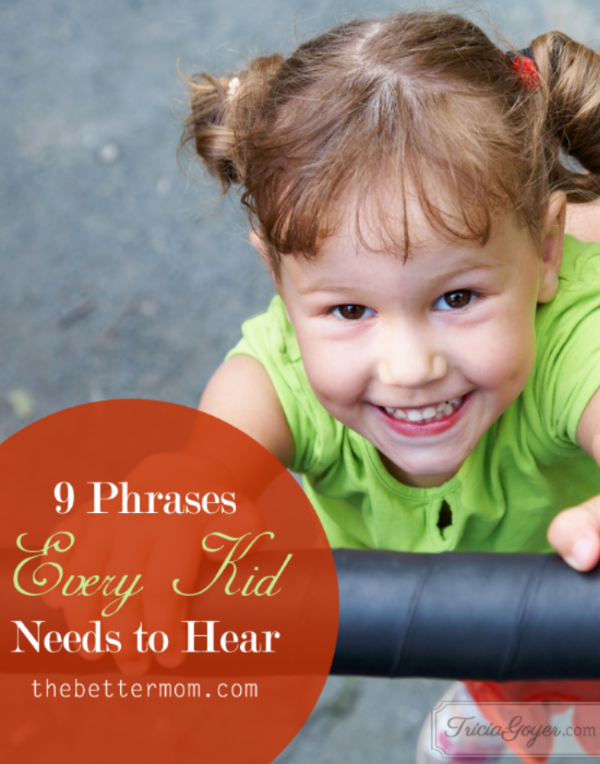 Our words matter... Tricia Goyer shares 9 phrases every kid needs to hear. thebettermom.com