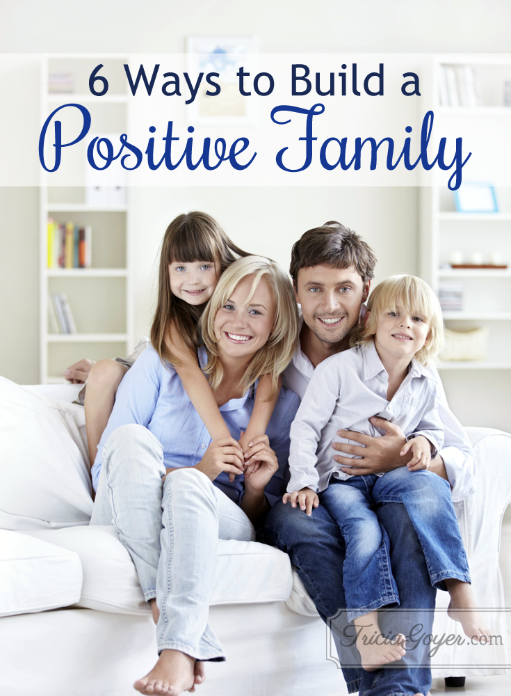 6 ways to build a positive family - triciagoyer.com