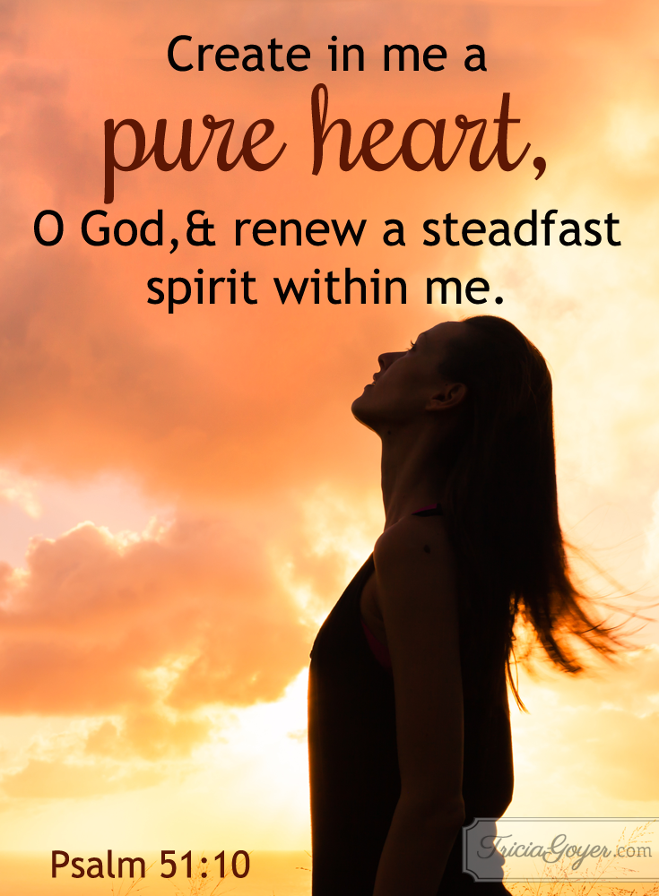 Create a pure heart in me, O God! Psalm 51:10