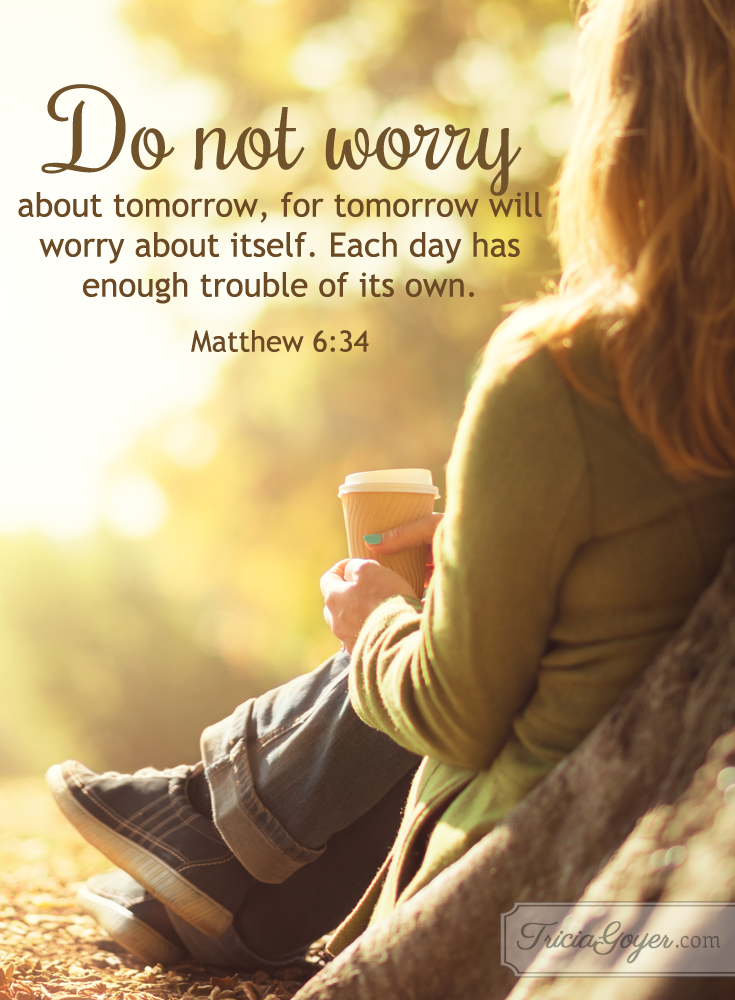 Do not worry - Matthew 6-34 is Tricia Goyer's verse of the week