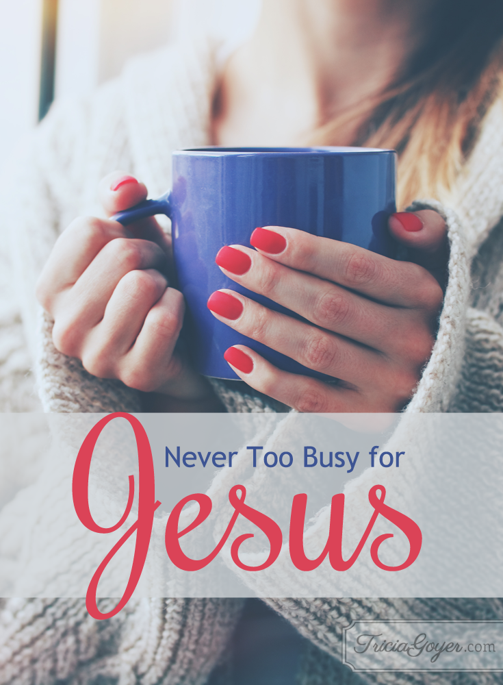 No matter what's going on in your life, never be too busy for Jesus! TriciaGoyer.com