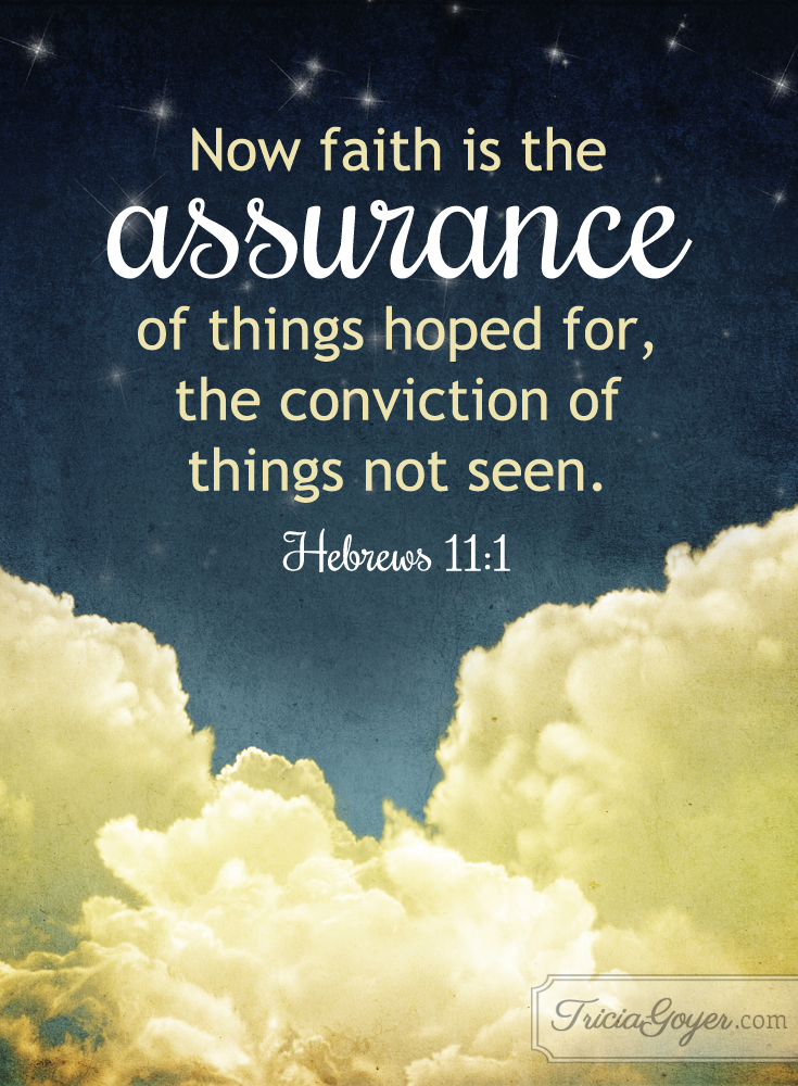 Now faith is the assurance of things hoped for, the conviction of things now seen. Hebrews 11:1