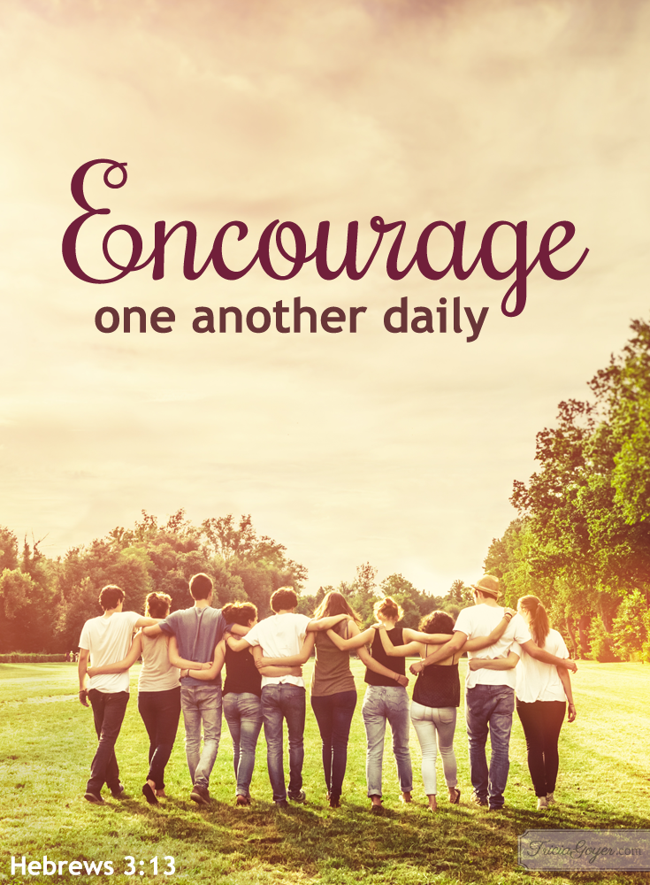 Encourage one another daily - Hebrews 3