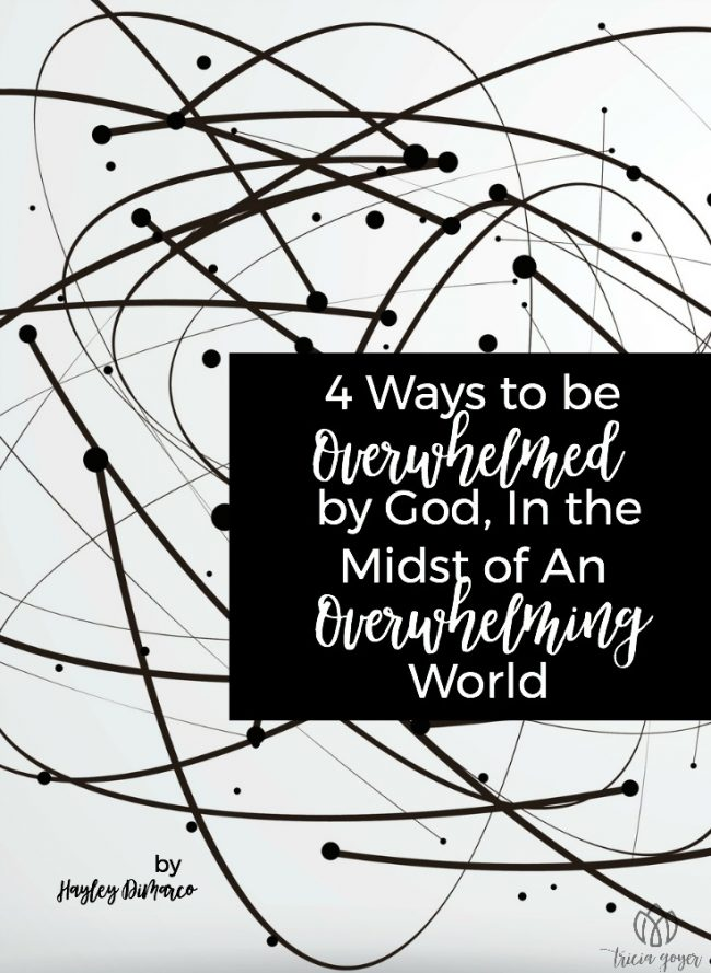 4 Ways to be Overwhelmed by God, In the Midst of An Overwhelming World | Hayley DiMarco