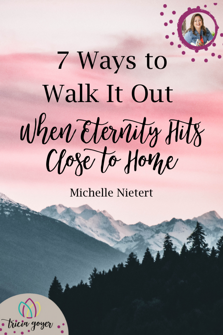 Guest post on Tricia Goyer's Blog 7 Ways to Walk it Out when Eternity Hits Close to Home
