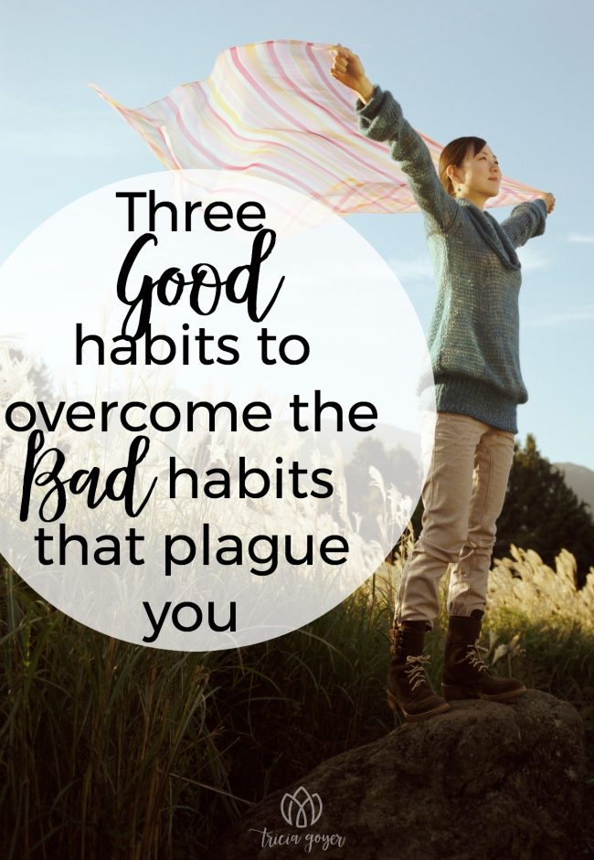 You've Changed! {Three GOOD habits to overcome the BAD habits that plague you}