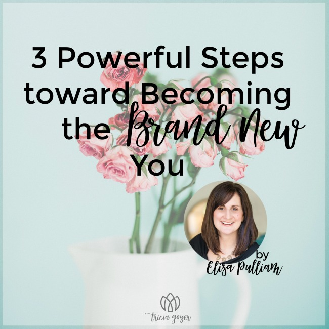 3 Powerful Steps toward Becoming the Brand New You | Elisa Pulliam