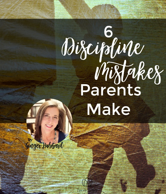 6 Discipline Mistakes Parents Make | Ginger Hubbard