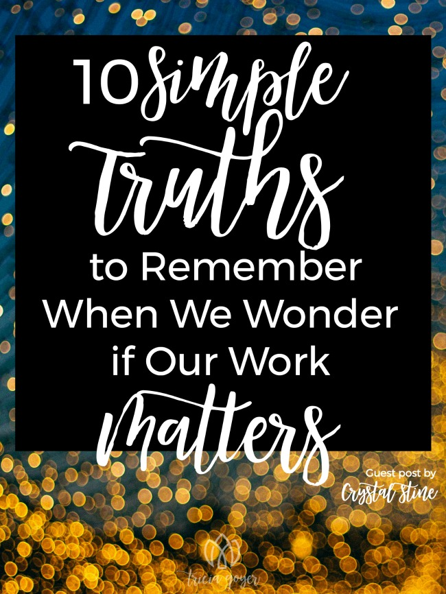 10 Simple Truths to Remember When We Wonder if Our Work Matters | Crystal Stine