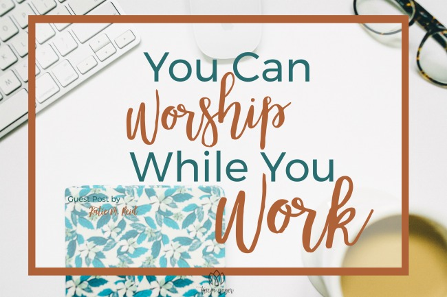 You Can Worship While You Work | Katie M. Reid