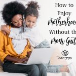 Enjoy Motherhood Without the Mom Guilt