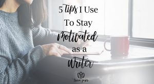 5 Tips I Use To Stay Motivated as a Writer